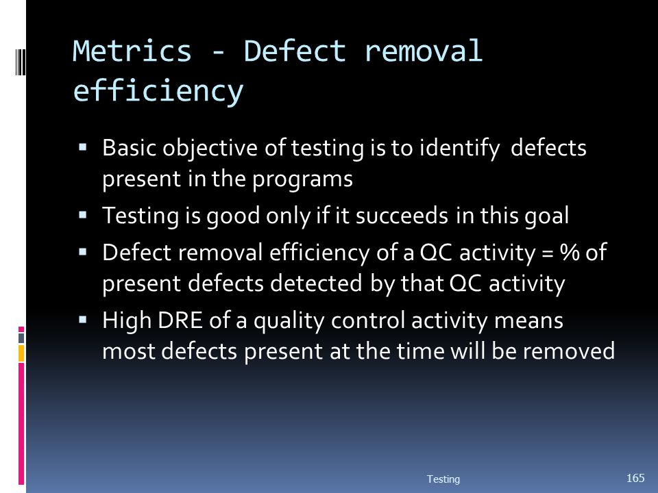 Metrics - Defect removal efficiency Basic objective of testing is to identify defects present in the programs Testing is good only if it succeeds in t