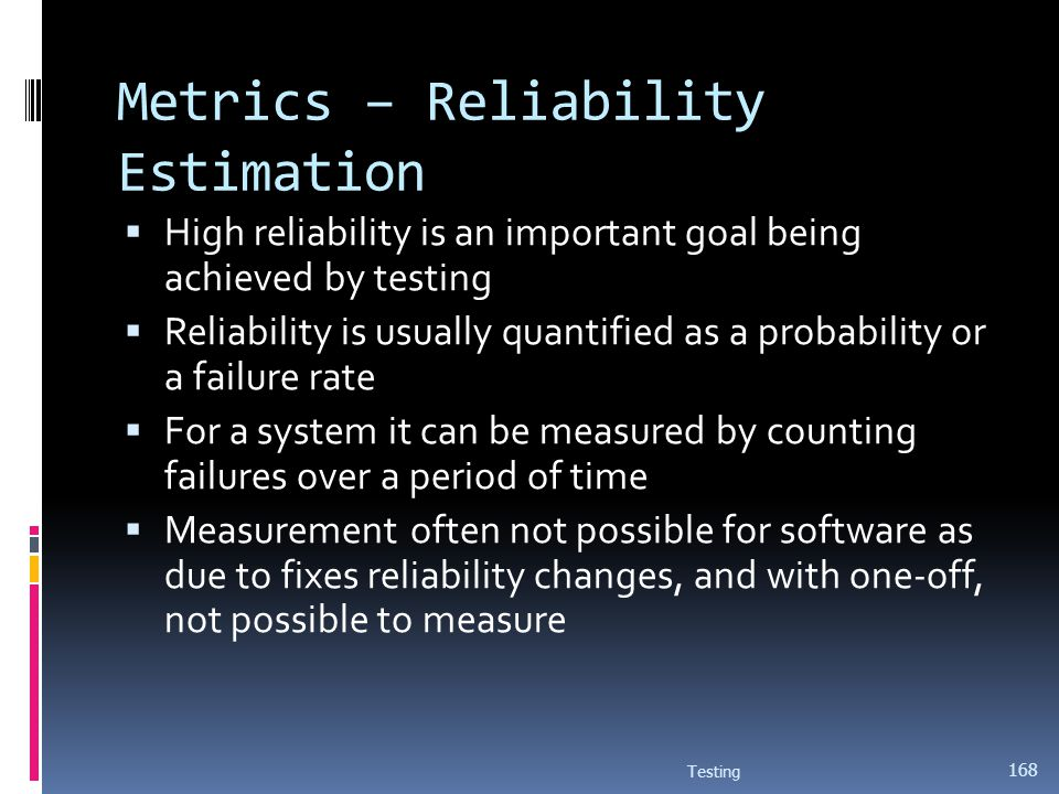 Metrics – Reliability Estimation High reliability is an important goal being achieved by testing Reliability is usually quantified as a probability or