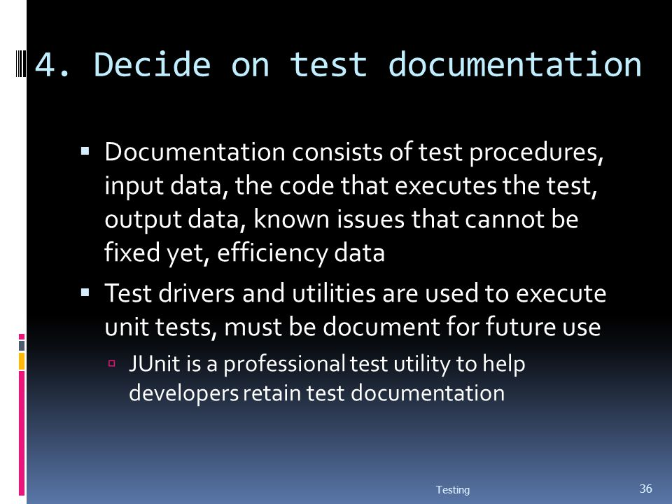 4. Decide on test documentation Documentation consists of test procedures, input data, the code that executes the test, output data, known issues that