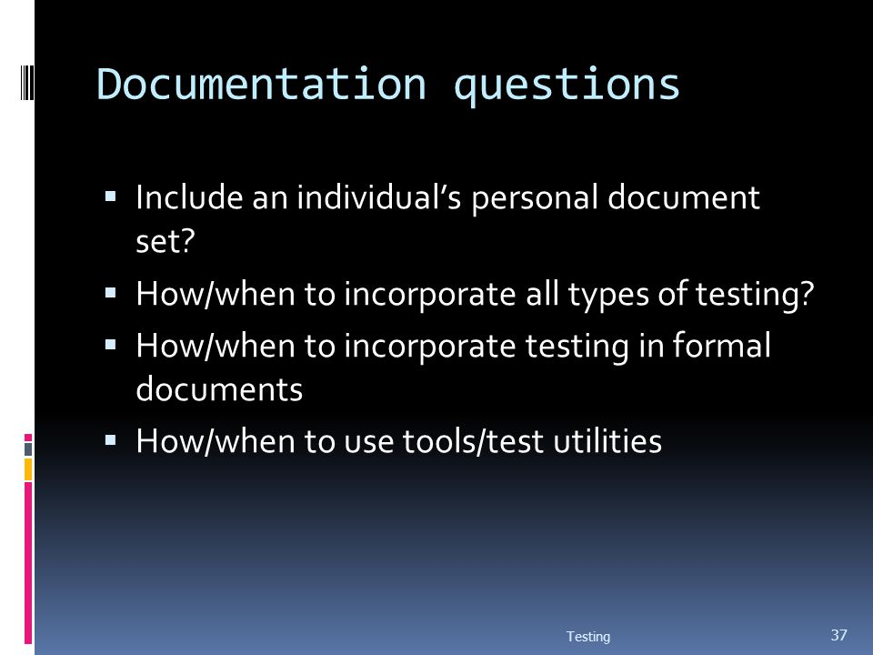 Documentation questions Include an individuals personal document set? How/when to incorporate all types of testing? How/when to incorporate testing in