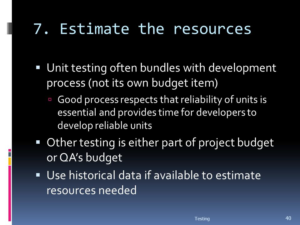 7. Estimate the resources Unit testing often bundles with development process (not its own budget item) Good process respects that reliability of unit