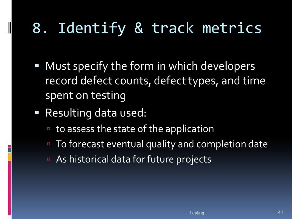 8. Identify & track metrics Must specify the form in which developers record defect counts, defect types, and time spent on testing Resulting data use