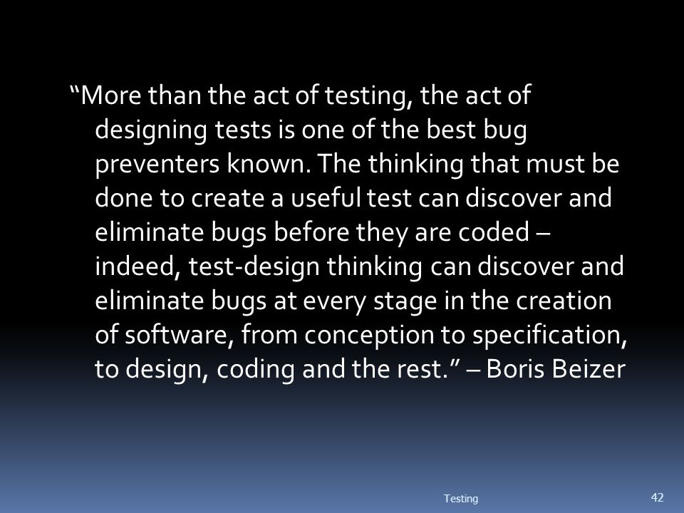 Testing 42 More than the act of testing, the act of designing tests is one of the best bug preventers known. The thinking that must be done to create