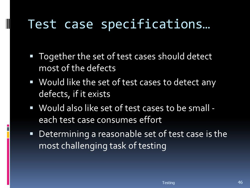 Test case specifications… Together the set of test cases should detect most of the defects Would like the set of test cases to detect any defects, if