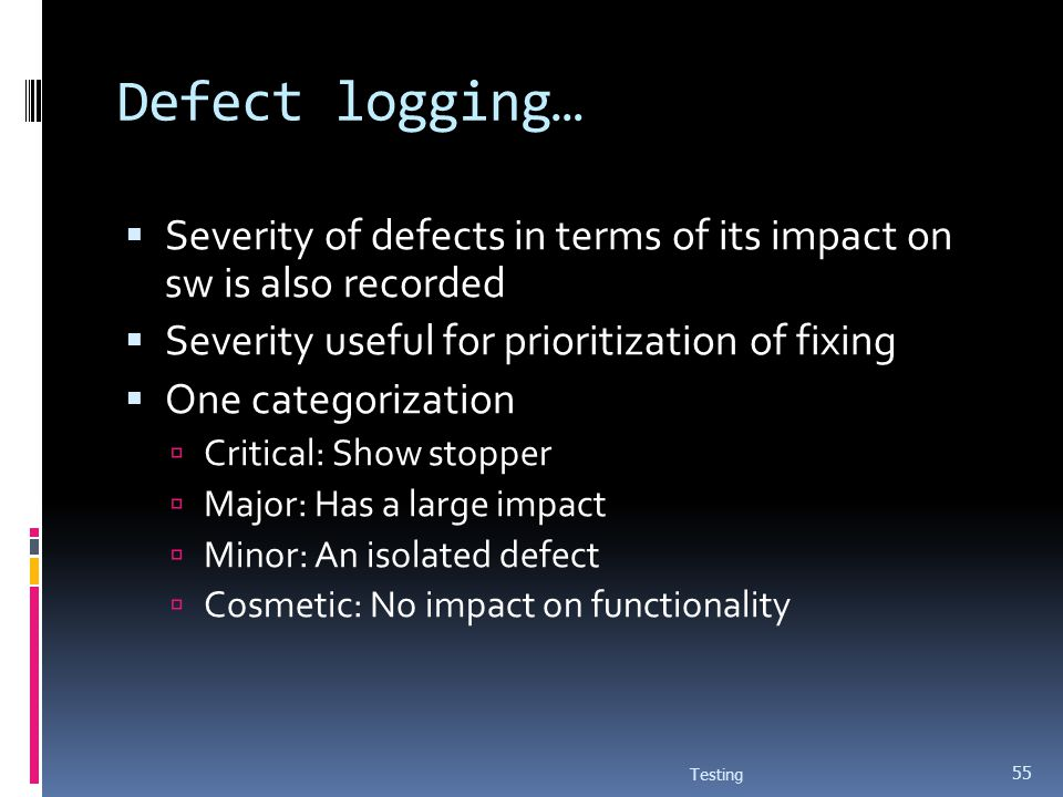 Defect logging… Severity of defects in terms of its impact on sw is also recorded Severity useful for prioritization of fixing One categorization Crit