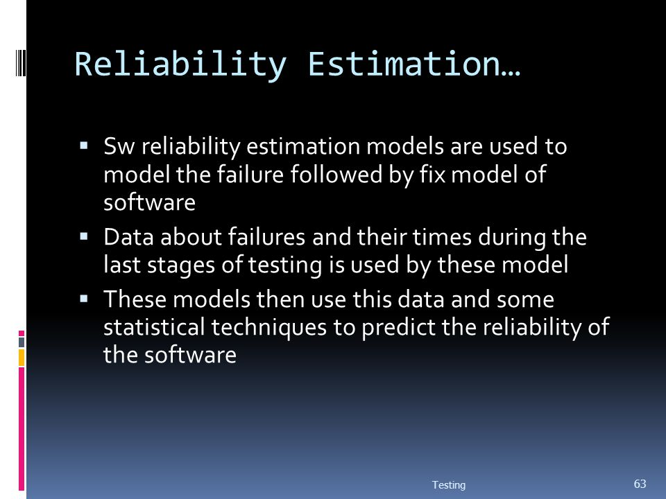 Reliability Estimation… Sw reliability estimation models are used to model the failure followed by fix model of software Data about failures and their