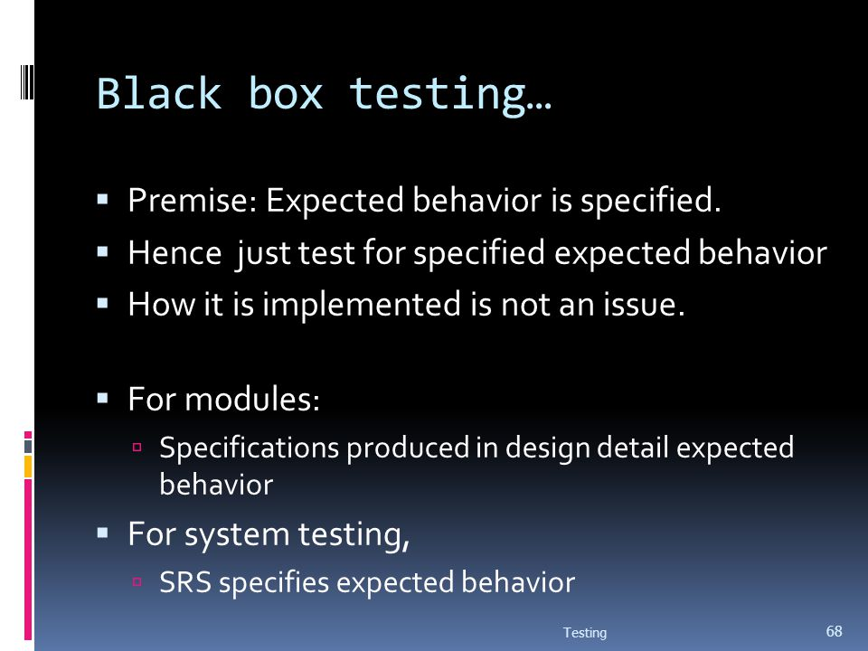Black box testing… Premise: Expected behavior is specified. Hence just test for specified expected behavior How it is implemented is not an issue. For