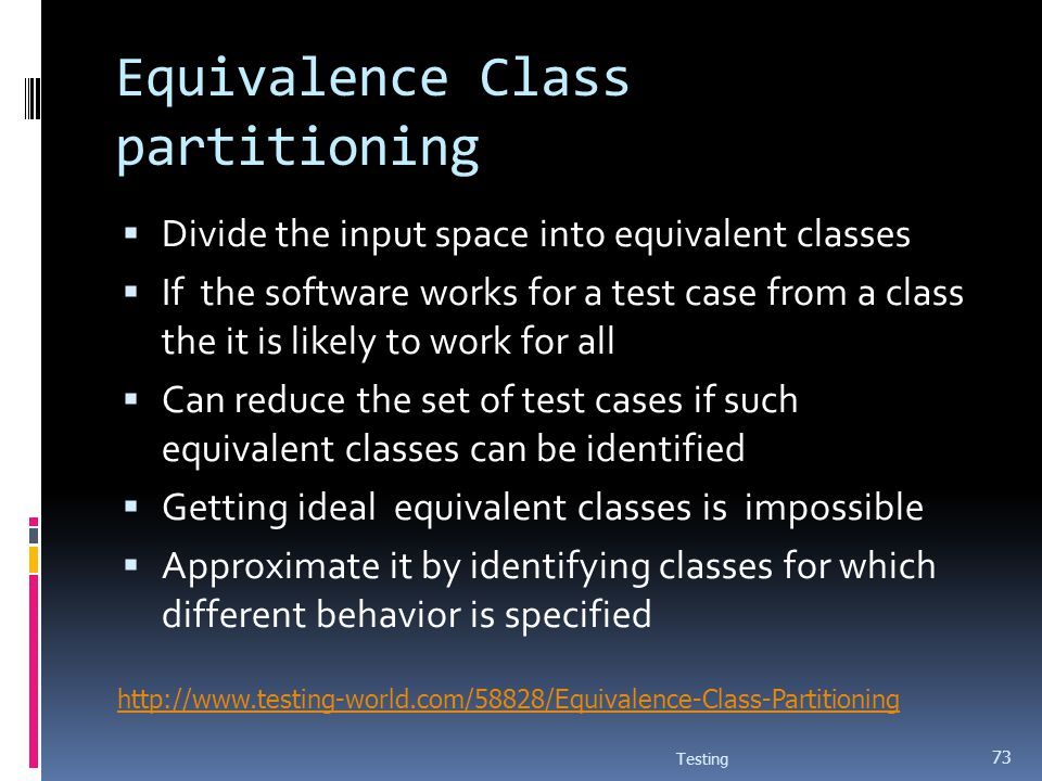 Equivalence Class partitioning Divide the input space into equivalent classes If the software works for a test case from a class the it is likely to w