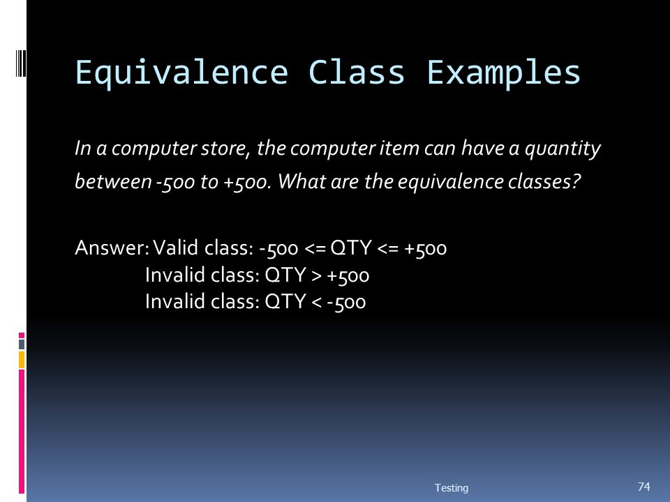 Equivalence Class Examples In a computer store, the computer item can have a quantity between -500 to +500. What are the equivalence classes? Answer: