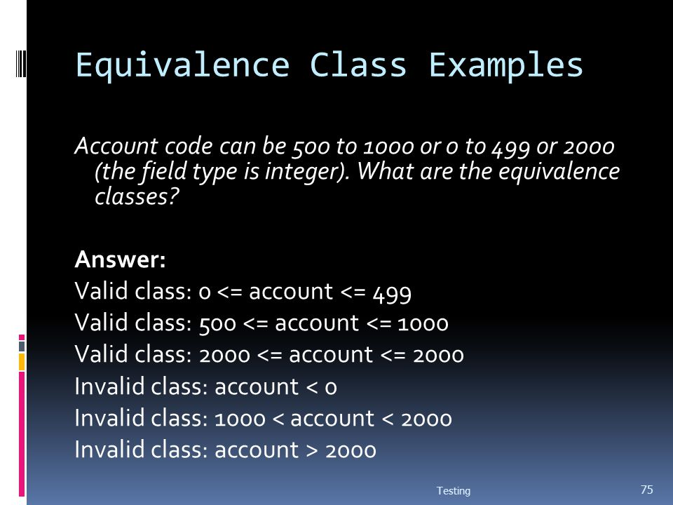 Equivalence Class Examples Account code can be 500 to 1000 or 0 to 499 or 2000 (the field type is integer). What are the equivalence classes? Answer: