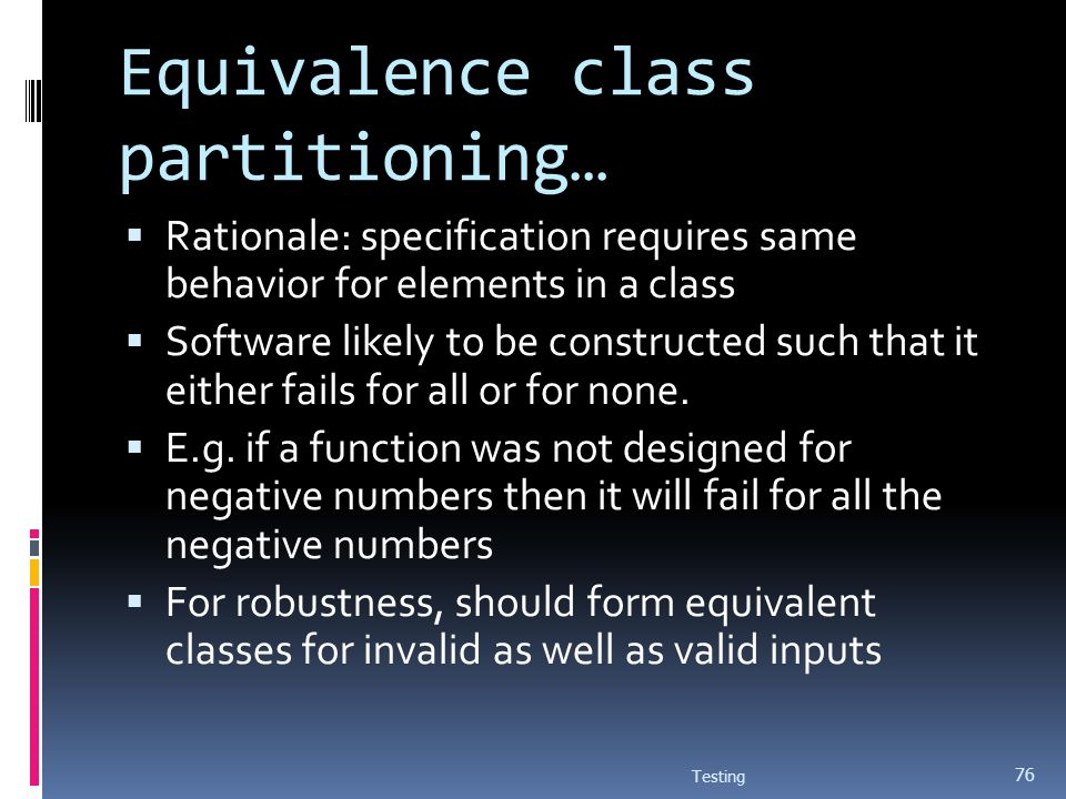 Equivalence class partitioning… Rationale: specification requires same behavior for elements in a class Software likely to be constructed such that it