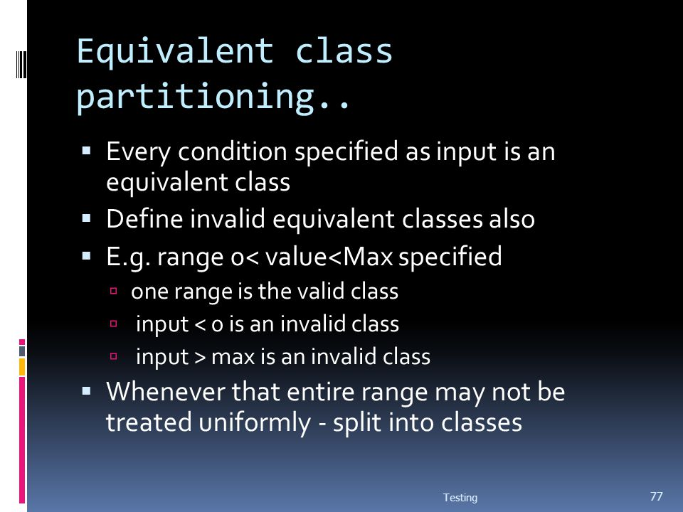 Equivalent class partitioning.. Every condition specified as input is an equivalent class Define invalid equivalent classes also E.g. range 0< value<M