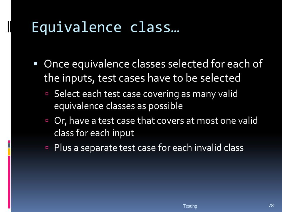 Equivalence class… Once equivalence classes selected for each of the inputs, test cases have to be selected Select each test case covering as many val