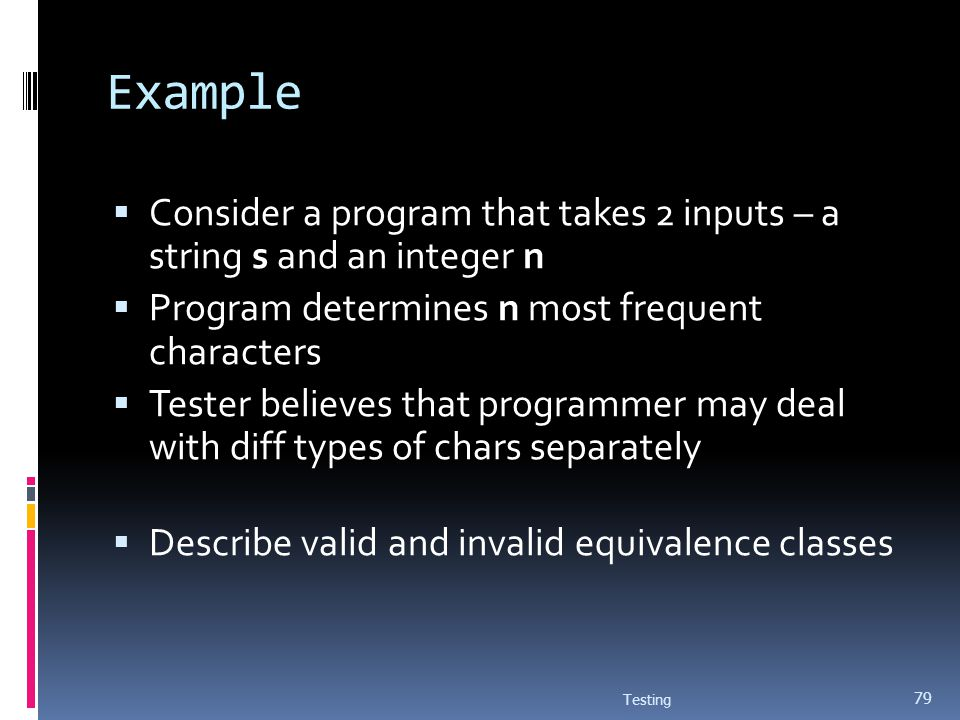 Example Consider a program that takes 2 inputs – a string s and an integer n Program determines n most frequent characters Tester believes that progra
