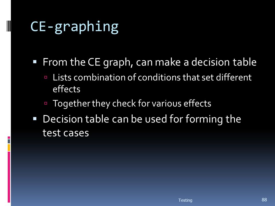 CE-graphing From the CE graph, can make a decision table Lists combination of conditions that set different effects Together they check for various ef