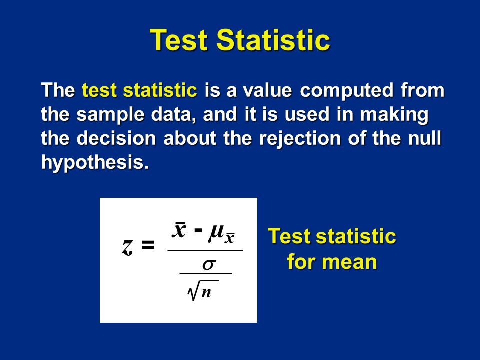 z =z = x - µ x n Test statistic for mean Test Statistic The test statistic is a value computed from the sample data, and it is used in making the deci