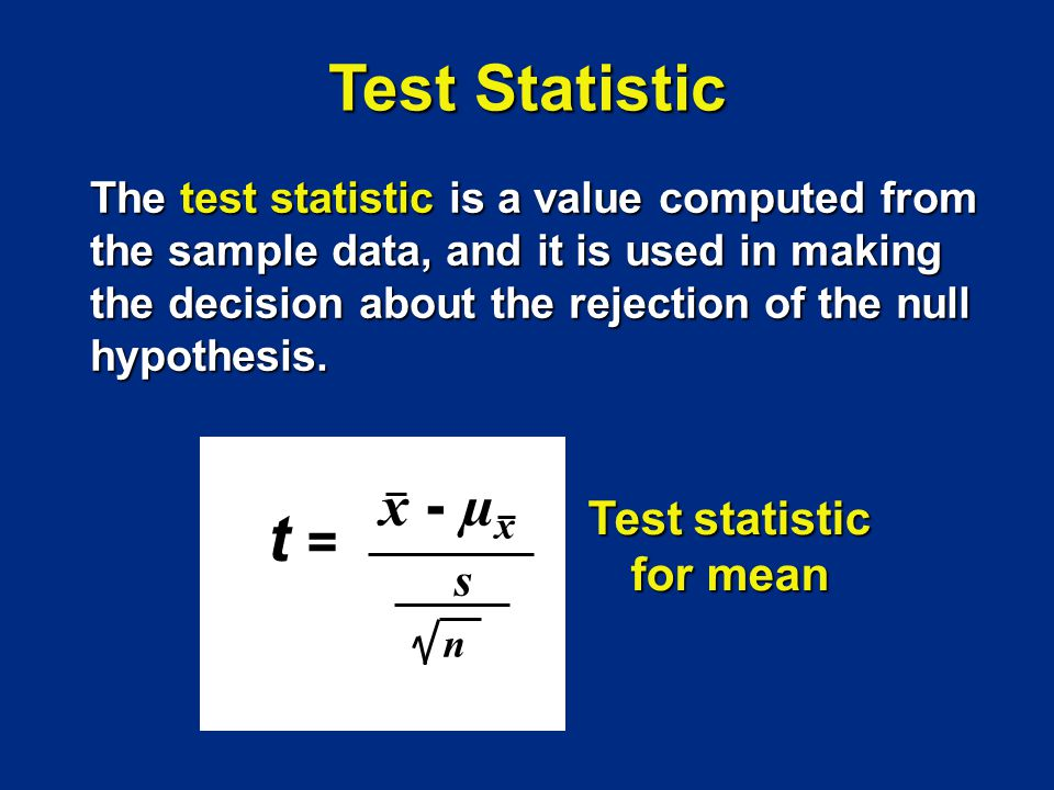 t =t = x - µ x s n Test statistic for mean The test statistic is a value computed from the sample data, and it is used in making the decision about th