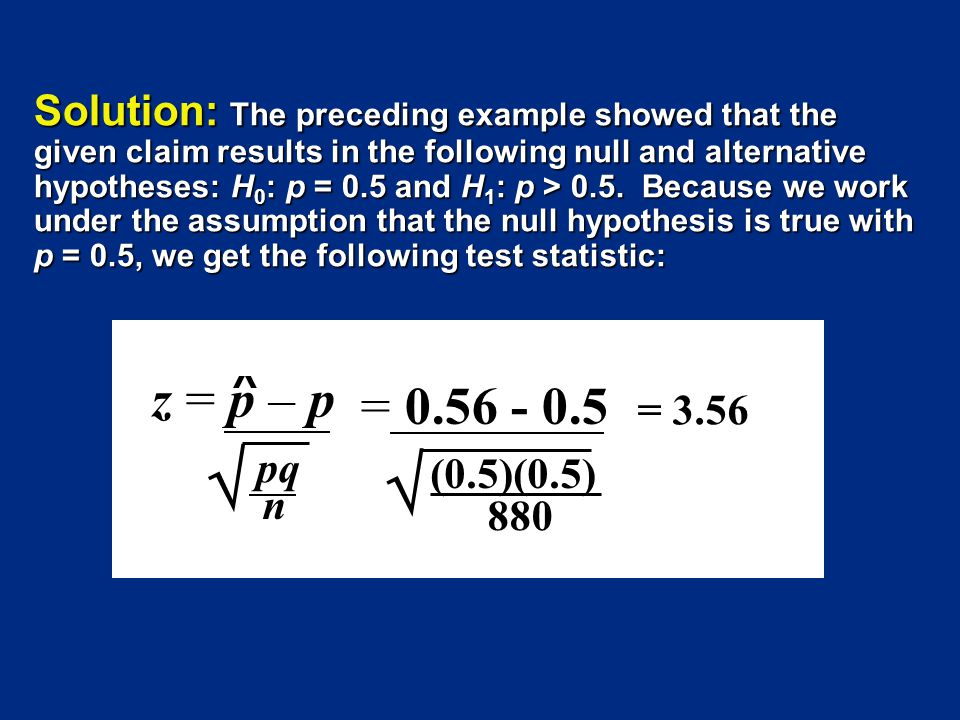 Solution: The preceding example showed that the given claim results in the following null and alternative hypotheses: H 0 : p = 0.5 and H 1 : p > 0.5.