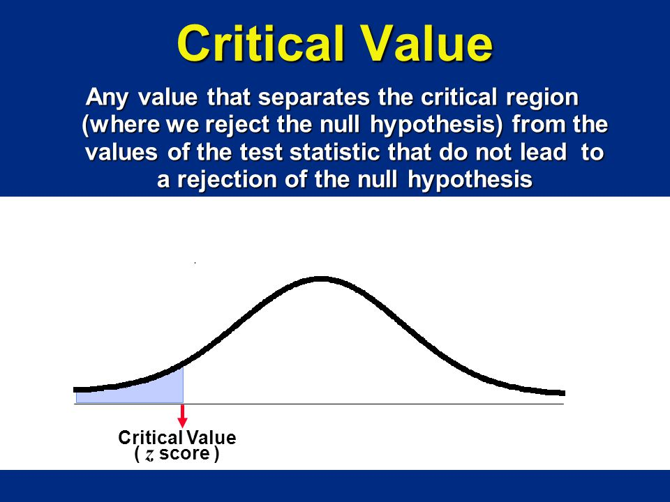 Critical Value ( z score ) Any value that separates the critical region (where we reject the null hypothesis) from the values of the test statistic th