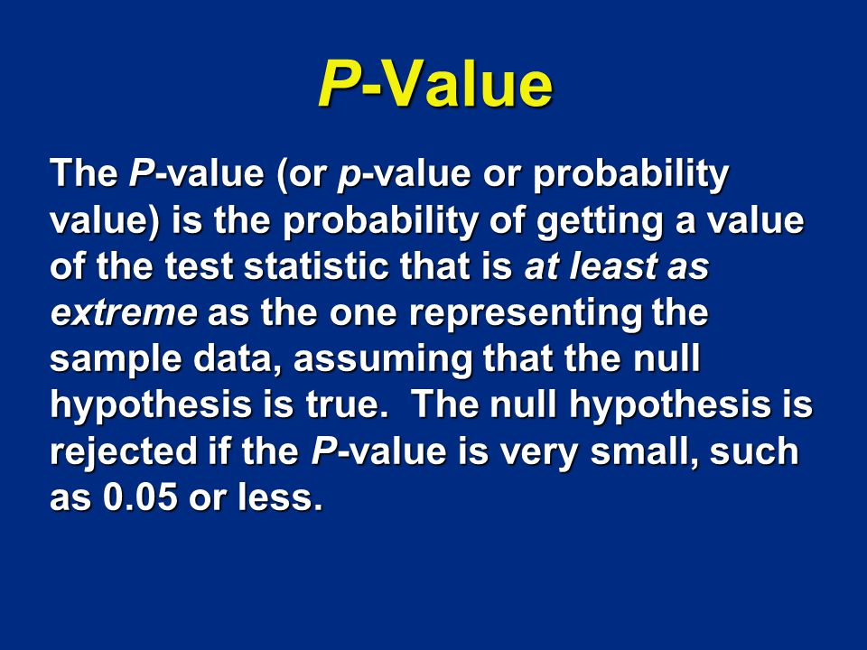 P-Value The P-value (or p-value or probability value) is the probability of getting a value of the test statistic that is at least as extreme as the o