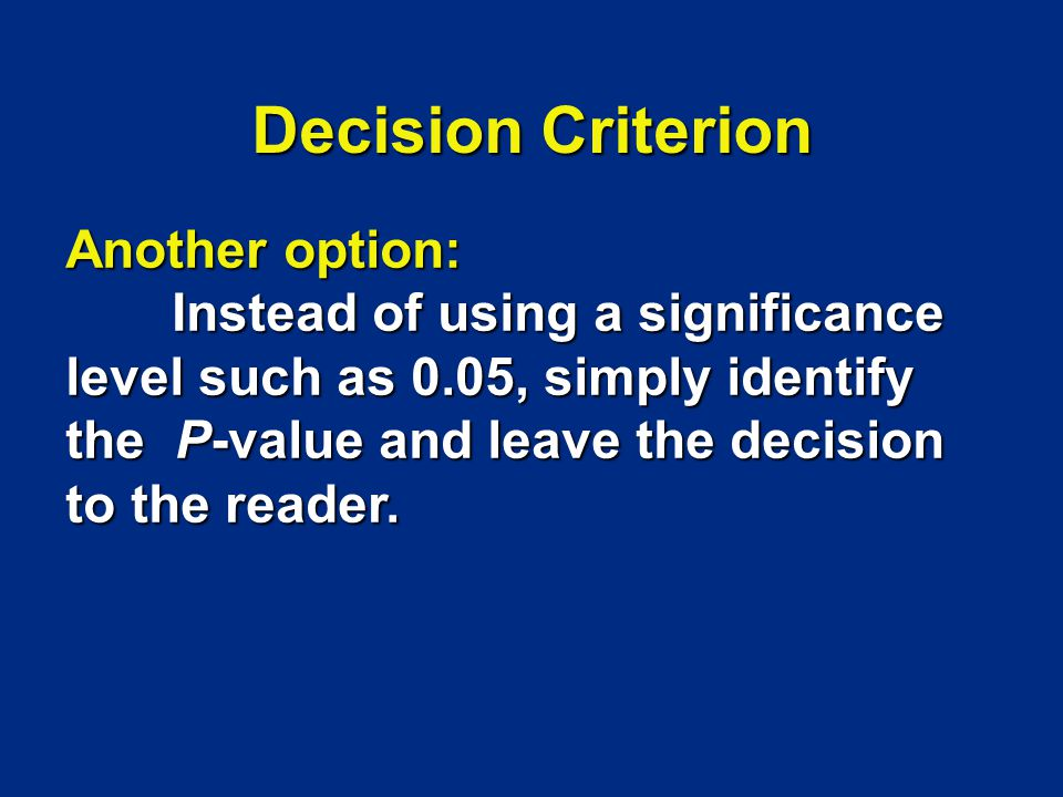 Another option: Instead of using a significance level such as 0.05, simply identify the P-value and leave the decision to the reader. Decision Criteri