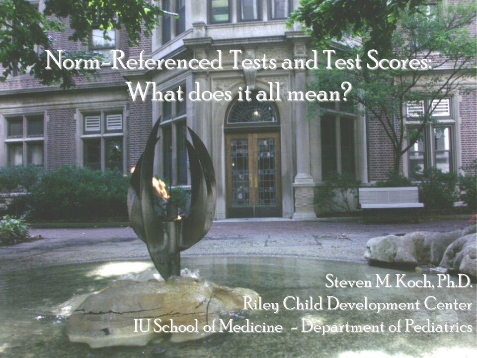 Norm-Referenced Tests and Test Scores: What does it all mean? Steven M. Koch, Ph.D. Riley Child Development Center IU School of Medicine - Department