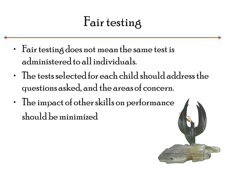 Fair testing Fair testing does not mean the same test is administered to all individuals. The tests selected for each child should address the questio