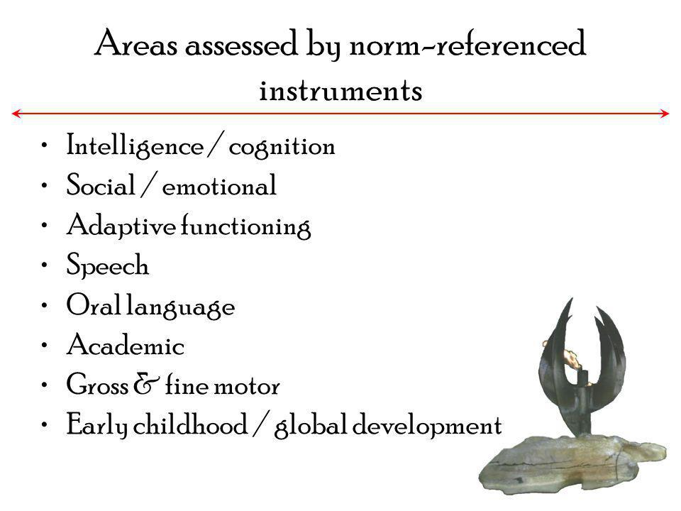 Areas assessed by norm-referenced instruments Intelligence / cognition Social / emotional Adaptive functioning Speech Oral language Academic Gross & f