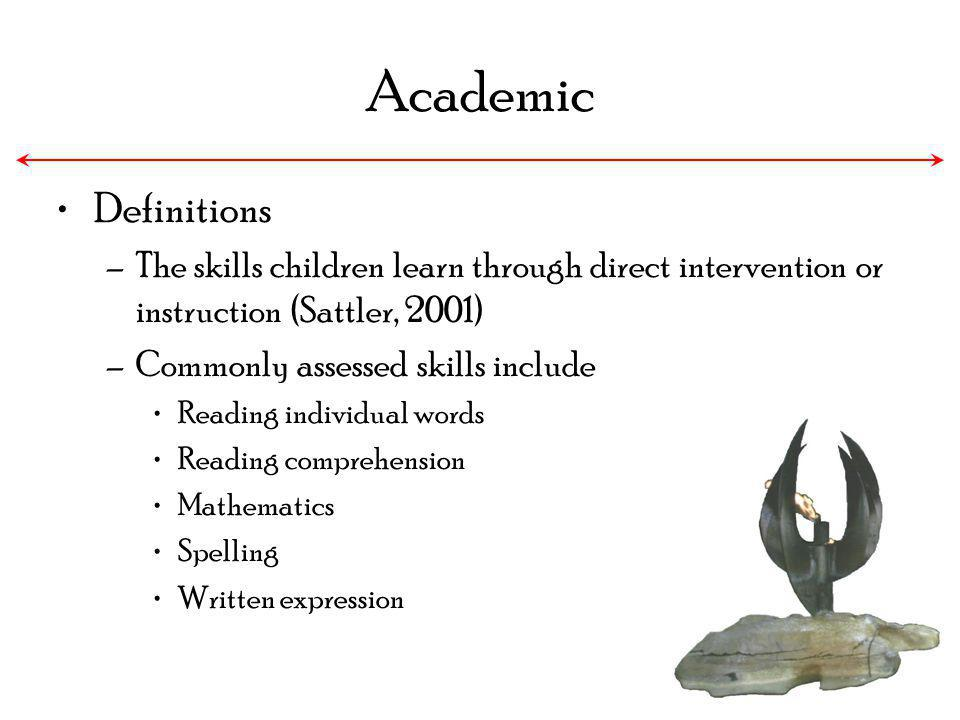 Academic Definitions –The skills children learn through direct intervention or instruction (Sattler, 2001) –Commonly assessed skills include Reading i