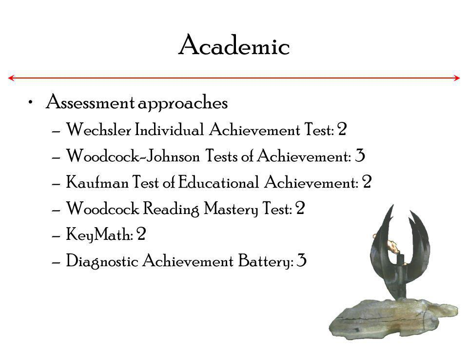 Academic Assessment approaches –Wechsler Individual Achievement Test: 2 –Woodcock-Johnson Tests of Achievement: 3 –Kaufman Test of Educational Achieve