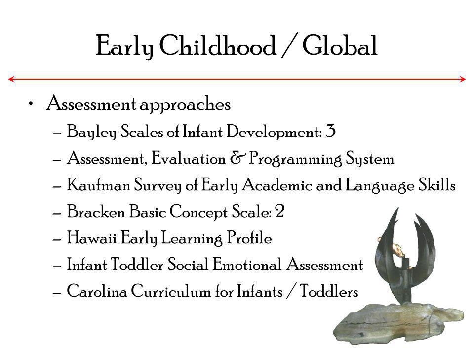 Early Childhood / Global Assessment approaches –Bayley Scales of Infant Development: 3 –Assessment, Evaluation & Programming System –Kaufman Survey of
