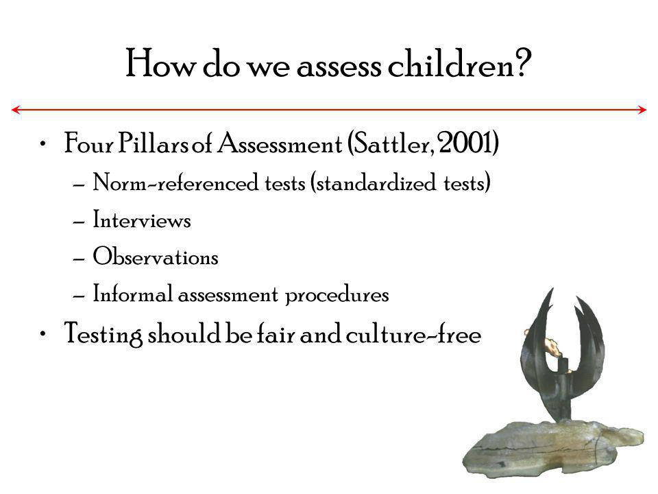 How do we assess children? Four Pillars of Assessment (Sattler, 2001) –Norm-referenced tests (standardized tests) –Interviews –Observations –Informal