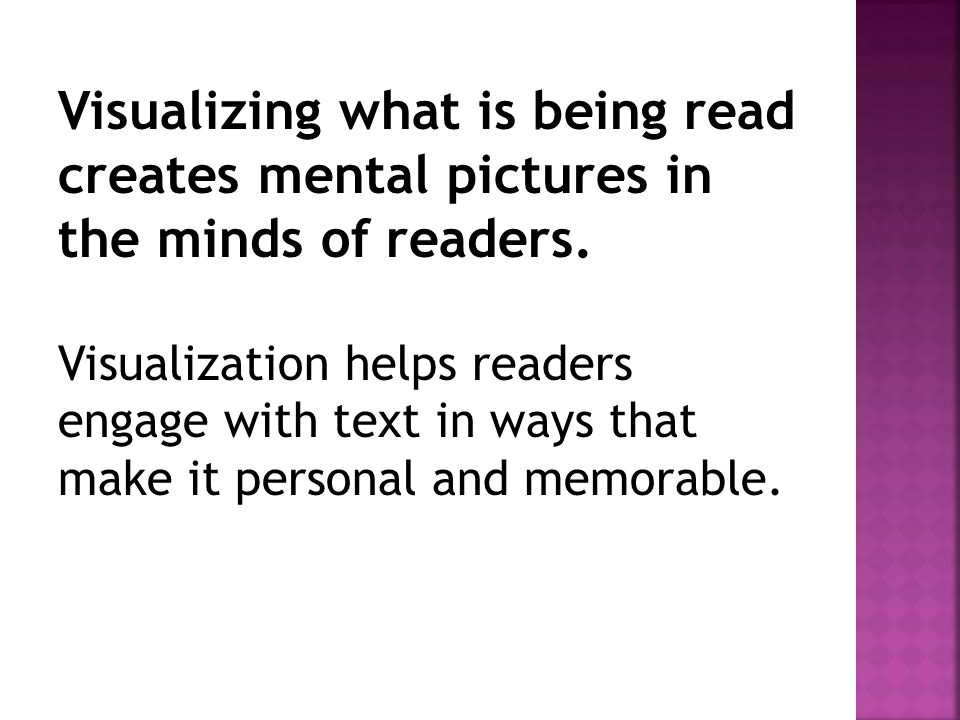 Visualizing what is being read creates mental pictures in the minds of readers. Visualization helps readers engage with text in ways that make it pers