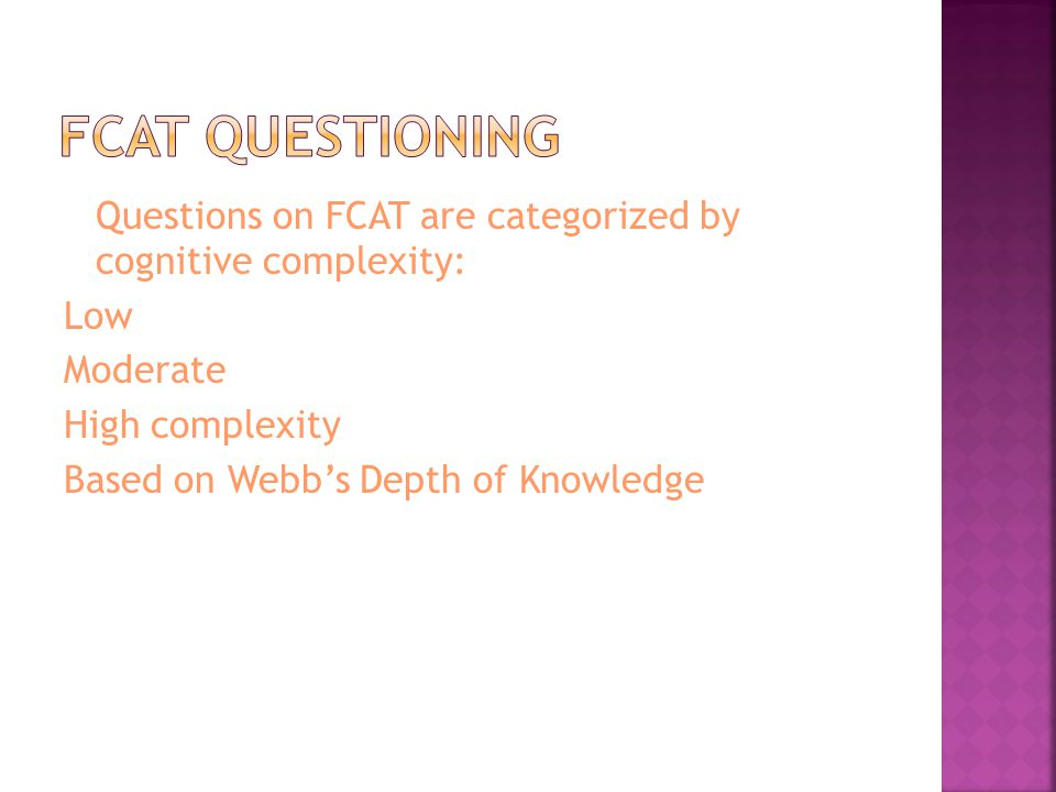 Questions on FCAT are categorized by cognitive complexity: Low Moderate High complexity Based on Webbs Depth of Knowledge