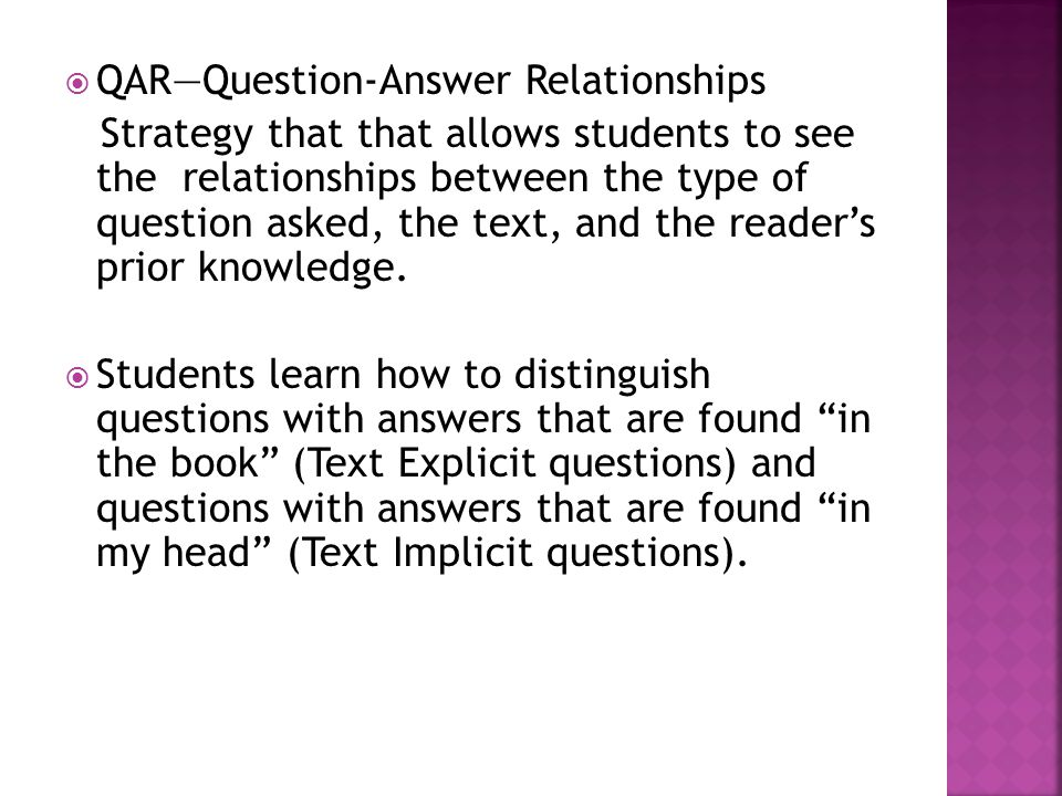 QARQuestion-Answer Relationships Strategy that that allows students to see the relationships between the type of question asked, the text, and the rea