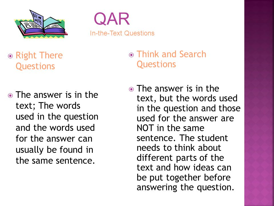 Right There Questions The answer is in the text; The words used in the question and the words used for the answer can usually be found in the same sen