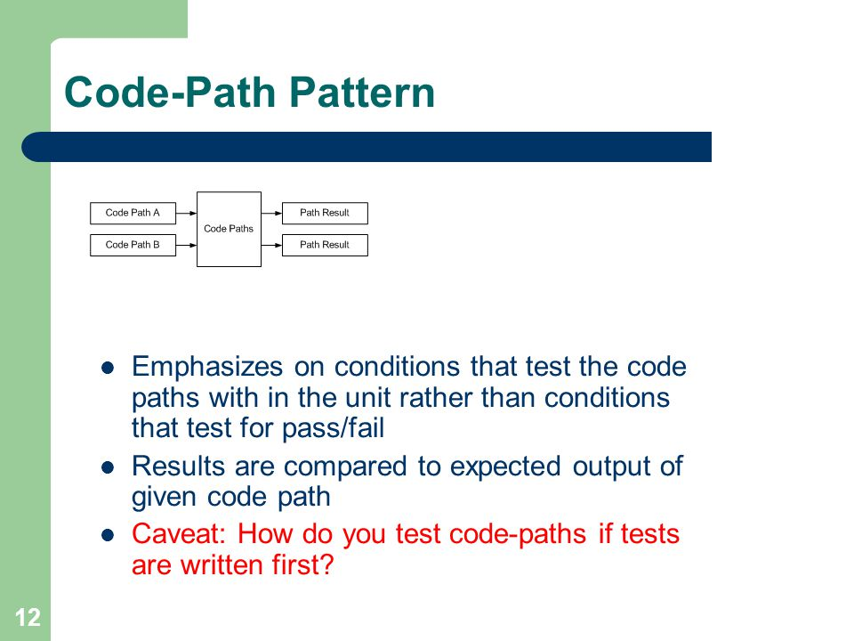 12 Code-Path Pattern Emphasizes on conditions that test the code paths with in the unit rather than conditions that test for pass/fail Results are compared to expected output of given code path Caveat: How do you test code-paths if tests are written first
