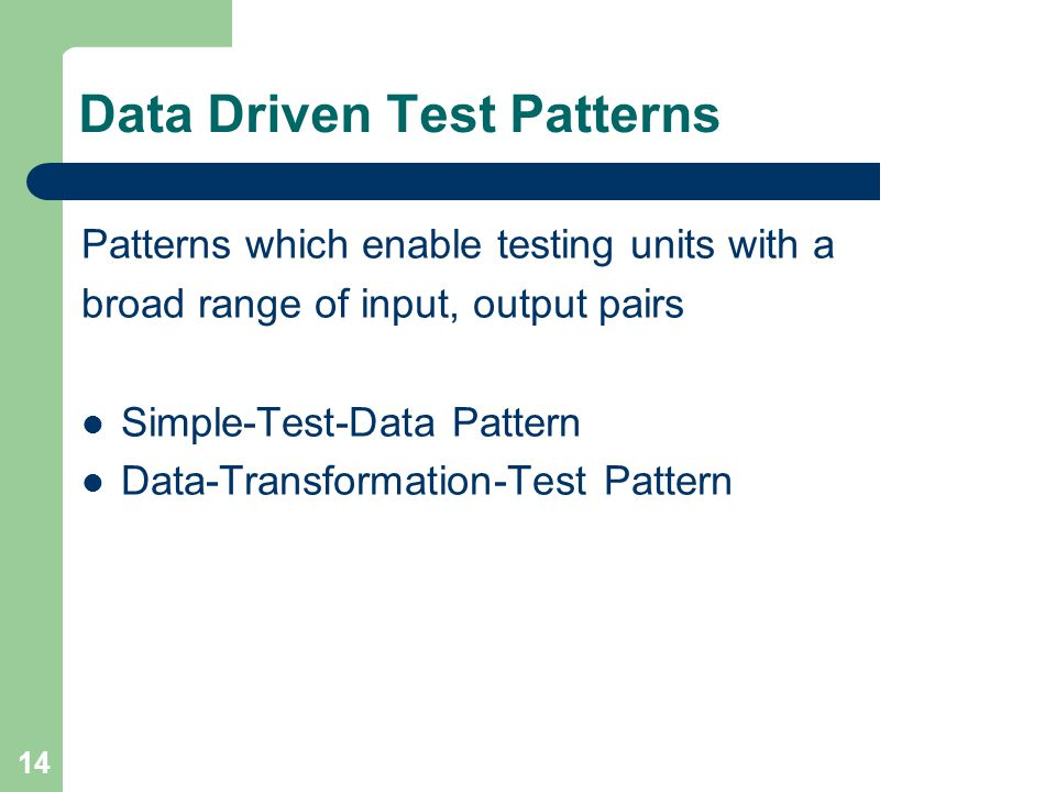 14 Data Driven Test Patterns Patterns which enable testing units with a broad range of input, output pairs Simple-Test-Data Pattern Data-Transformatio