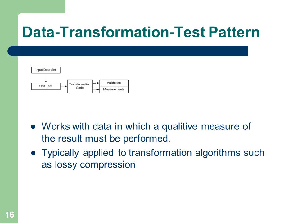 16 Data-Transformation-Test Pattern Works with data in which a qualitive measure of the result must be performed. Typically applied to transformation