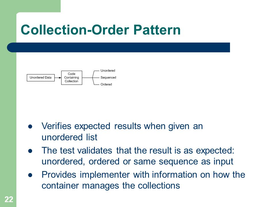 22 Collection-Order Pattern Verifies expected results when given an unordered list The test validates that the result is as expected: unordered, ordered or same sequence as input Provides implementer with information on how the container manages the collections