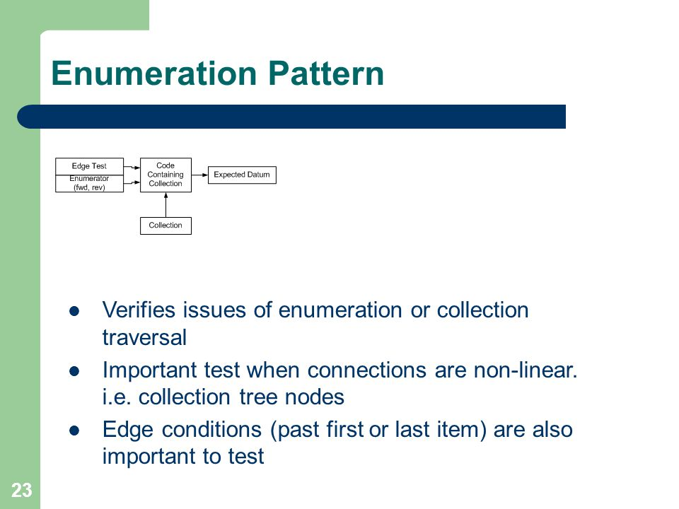 23 Enumeration Pattern Verifies issues of enumeration or collection traversal Important test when connections are non-linear. i.e. collection tree nod