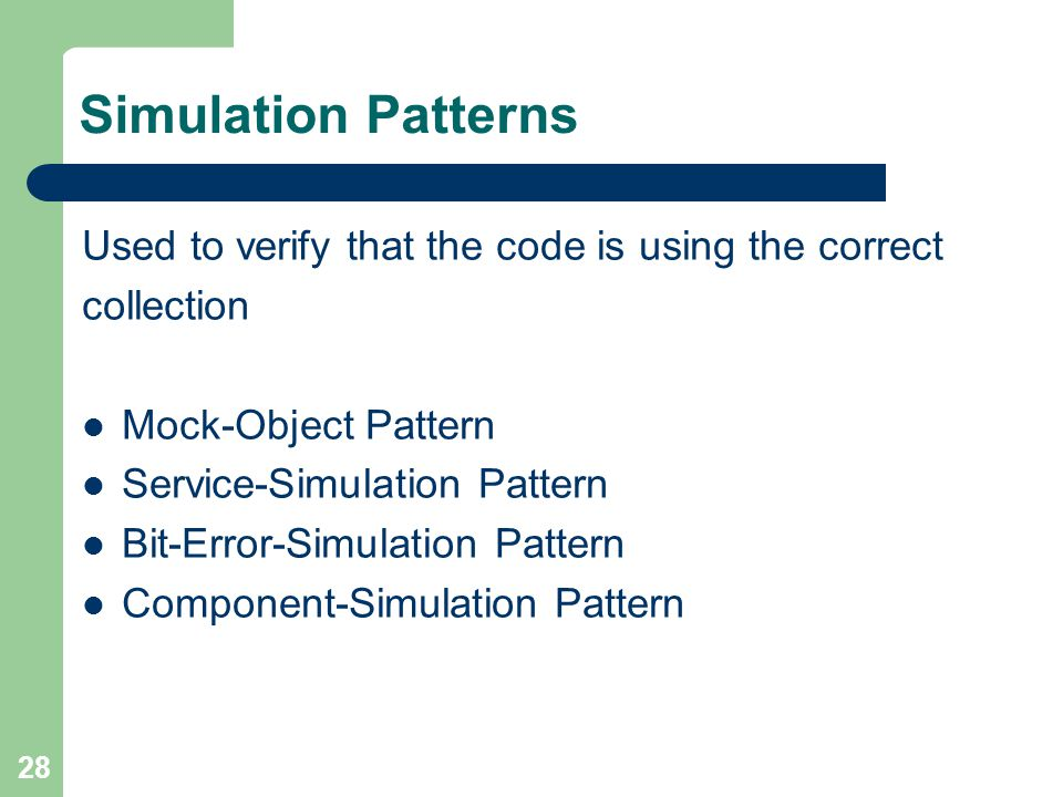 28 Simulation Patterns Used to verify that the code is using the correct collection Mock-Object Pattern Service-Simulation Pattern Bit-Error-Simulatio