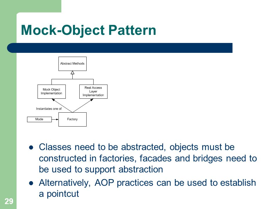 29 Mock-Object Pattern Classes need to be abstracted, objects must be constructed in factories, facades and bridges need to be used to support abstraction Alternatively, AOP practices can be used to establish a pointcut