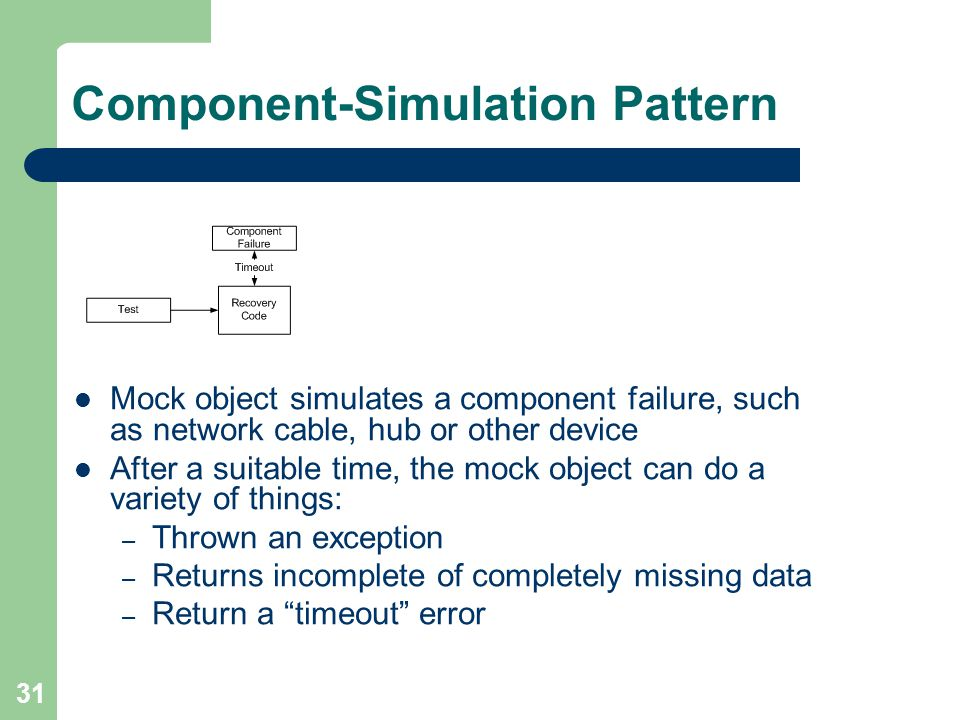 31 Component-Simulation Pattern Mock object simulates a component failure, such as network cable, hub or other device After a suitable time, the mock object can do a variety of things: – Thrown an exception – Returns incomplete of completely missing data – Return a timeout error