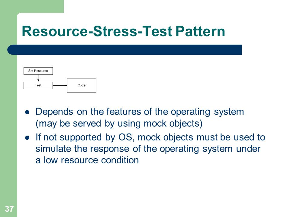 37 Resource-Stress-Test Pattern Depends on the features of the operating system (may be served by using mock objects) If not supported by OS, mock obj