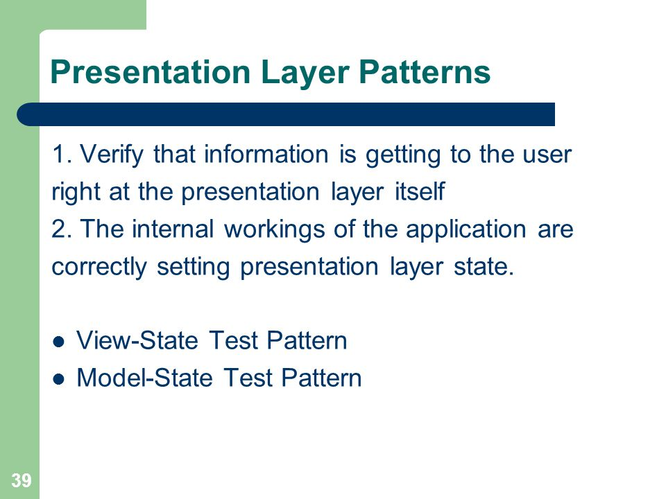 39 Presentation Layer Patterns 1. Verify that information is getting to the user right at the presentation layer itself 2. The internal workings of th