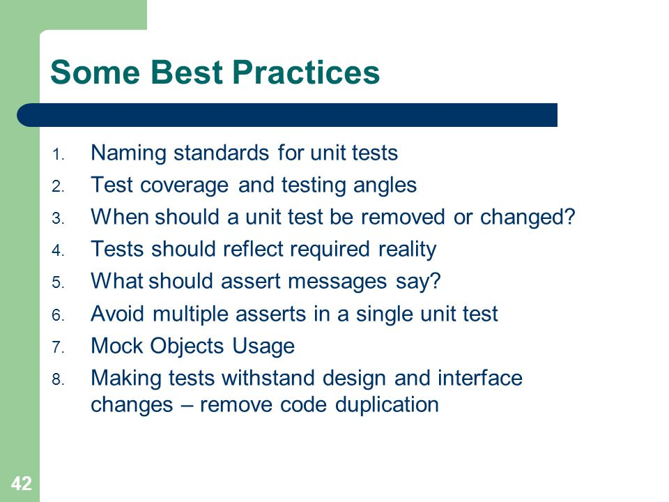42 Some Best Practices 1. Naming standards for unit tests 2. Test coverage and testing angles 3. When should a unit test be removed or changed? 4. Tes