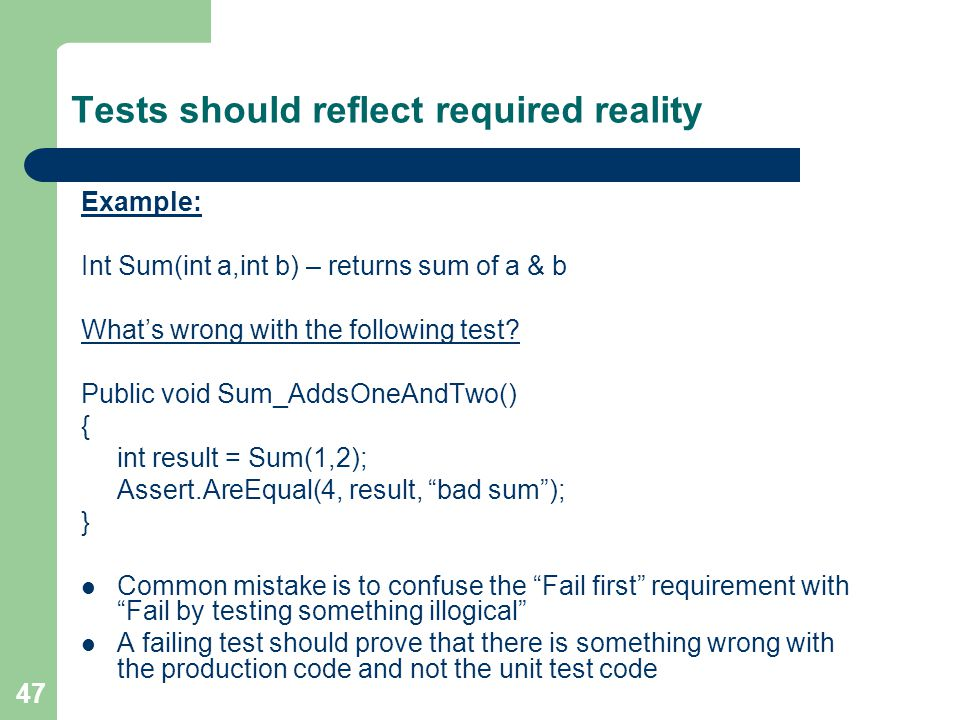 47 Tests should reflect required reality Example: Int Sum(int a,int b) – returns sum of a & b Whats wrong with the following test? Public void Sum_Add