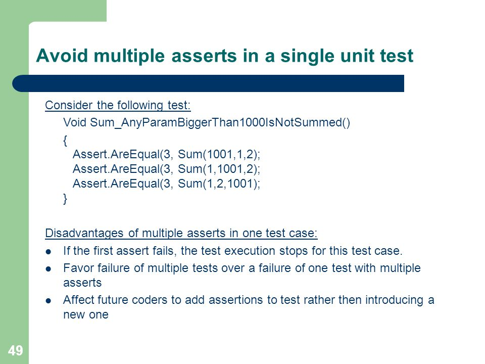49 Avoid multiple asserts in a single unit test Consider the following test: Void Sum_AnyParamBiggerThan1000IsNotSummed() { Assert.AreEqual(3, Sum(1001,1,2); Assert.AreEqual(3, Sum(1,1001,2); Assert.AreEqual(3, Sum(1,2,1001); } Disadvantages of multiple asserts in one test case: If the first assert fails, the test execution stops for this test case.