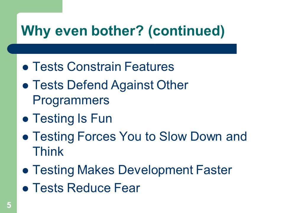 5 Why even bother? (continued) Tests Constrain Features Tests Defend Against Other Programmers Testing Is Fun Testing Forces You to Slow Down and Thin